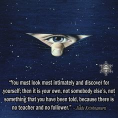 """You must look most intimately and discover for yourself; then it is your own, not somebody else's, not something that you have been told, because there is no teacher and no follower."" ~Jiddu Krishnamurti ..*"