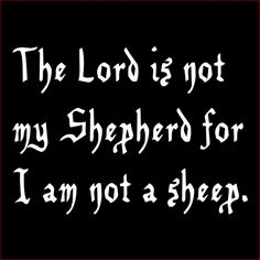 Sheep do nothing but follow their leader, and since I dont have a leader, ergo I am not a follower, therefore I am not a sheep.
