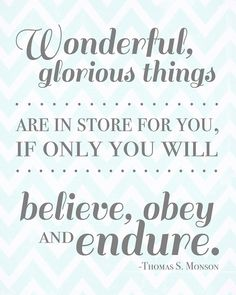 """Wonderful, glorious things are in store for you, if only you will believe, obey and endure.""  ~Thomas S. Monson~"