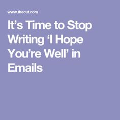 It's Time to Stop Writing 'I Hope You're Well' in Emails
