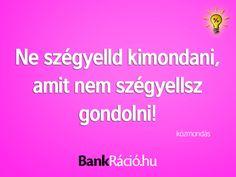 Ne szégyelld kimondani, amit nem szégyellsz gondolni! - közmondás, www.bankracio.hu idézet
