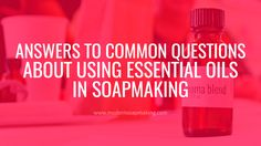 Using Essential Oils in Soapmaking: Answers to Common Questions