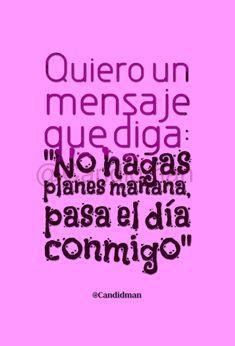 """""""Quiero un mensaje que diga: 'No hagas planes mañana, pasa el día conmigo'"""". - @Candidman #Candidman #Frases #Amor #Mensaje #Planes #Conmigo #Pareja #Rosa #Pink #Pinterest"""