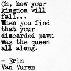 "On giving up on the person you needed the most. | ""Oh, how your kingdom will fall ... When you find that your discarded pawn was the queen all along."" — Erin Van Vuren"