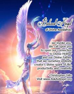 Beloved Angel of Divine Assistance, we invoke you.  We call upon you to open our connection to Divine Mother and our Divine Father, that we ourselves embody creator's divine spark of life, productivity and creativity.  -Christopher Dilts Visit www.AskAnAngel.org
