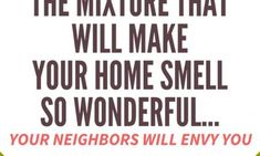 THE MIXTURE THAT WILL MAKE YOUR HOME SMELL SO WONDERFUL… YOUR NEIGHBORS WILL ENVY YOU!! Try this !