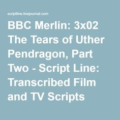 BBC Merlin: 3x02 The Tears of Uther Pendragon, Part Two - Script Line: Transcribed Film and TV Scripts