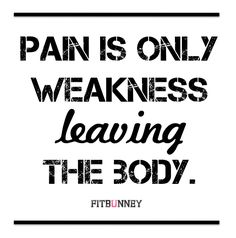 Pain is weakness leaving the body.    My mantra for my 1st Marathon and will be for my second as well!!!  So true!!!