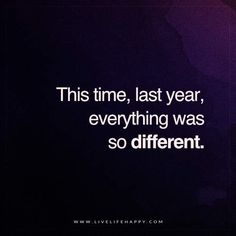 Live Life Happy: This time, last year, everything was so different. - Unknown