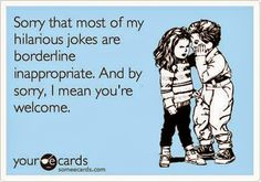Sorry that most of my hilarious jokes are borderline inappropriate. - no, they are always inappropriate. Haha Funny, Funny Jokes, Funny Stuff, Funny Shit, Belly Laughs, I Love To Laugh, E Cards, Story Of My Life, Just For Laughs