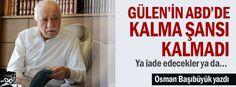 Osman Başıbüyük yazdı: Gülen'in ABD'de kalma şansı kalmadı