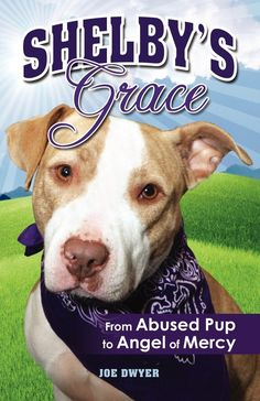 Shelby's Grace: From Abused Pup to Angel of Mercy | By Joe Dwyer.  The Pit Bull With the Heart of Gold. Shelby was a young pit bull facing death. Damaged and abused, she trusted no one...But in time-and with a little magical help-the two grew to trust one another…She had an uncanny gift. Shelby was able to sympathize with and bring solace to individuals in need, including hospital patients, the elderly, the lonely and the bereaved. It was nothing short of amazing…