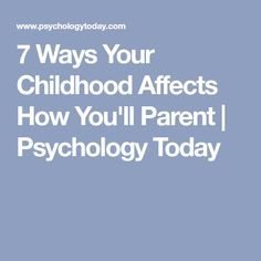 7 Ways Your Childhood Affects How You'll Parent | Psychology Today