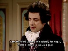 I am therefore leaving immediately for Nepal where i intend to live as a goat (Blackadder)