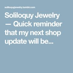 Soliloquy Jewelry — Quick reminder that my next shop update will be...