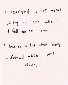 I learned a lot about falling in love when I fell out of love. I learned a lot about being a friend when I was alone.  <3
