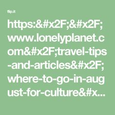 https://www.lonelyplanet.com/travel-tips-and-articles/where-to-go-in-august-for-culture/40625c8c-8a11-5710-a052-1479d276966d