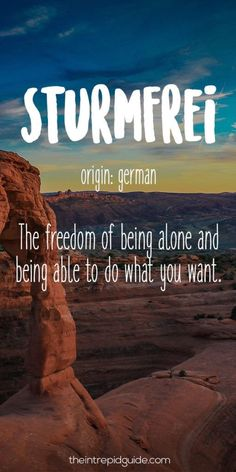 Sturmfrei Origin: German The freedom of being alone and being about to do what you want.  As an introvert traveler, I can totally relate to this! TheGlobalGadabout.com