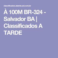 À 100M BR-324 - Salvador BA | Classificados A TARDE
