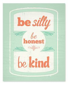 Be silly, be honest and be kind.
