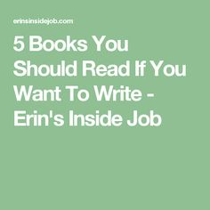 5 Books You Should Read If You Want To Write - Erin's Inside Job