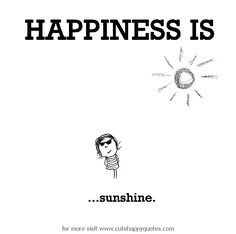 Happiness is, sunshine. - Cute Happy Quotes