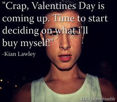 Crap, Valentines Day is coming up. Time to start deciding on what ill buy myself  Kian Lawley
