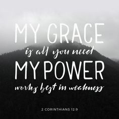 2 Corinthians And he hath said unto me, My grace is sufficient for thee: for my power is made perfect in weakness. Most gladly therefore will I rather glory in my weaknesses, that the power of Christ may rest upon Good Quotes, Inspirational Quotes, Daily Quotes, Motivational Verses, Bible Verses Quotes, Bible Scriptures, Biblical Quotes, Religious Quotes, Youth Verses