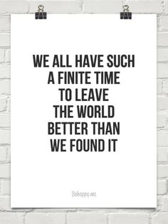 We all have such a finite time to leave the world better than we found it #97766