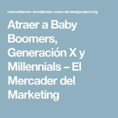 Atraer a Baby Boomers, Generación X y Millennials – El Mercader del Marketing