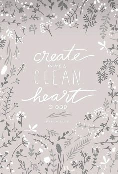"""Create in me a clean heart, O God; and renew a right spirit within me."" Psalm 51:10 (KJV)"