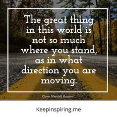 """The great thing in this world is not so much where you stand, as in what direction you are moving."" - Oliver Wendell Holmes"