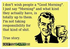 Totally true story. i have a peep who likes to hell it at me. how do you have a good morn a/ that? just saying.