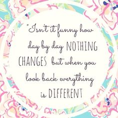 """Isn't funny how day by day nothing changes but when you look back everything is different"" ~C.S Lewis"