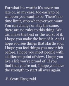 Words to live by. Try not to be afraid of change, and embrace it whenever possible. Especially if you feel you've lost your way. It's never too late to be who you want to be, nor to do what you want to do.