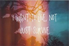 I Want to live, Not just survive.
