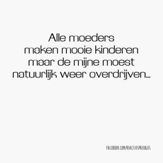 Alle moeders maken mooie kinderen maar de mijne moest natuurlijk weer overdrijven... #quote #mama #kinderen Love My Kids Quotes, My Children Quotes, Mom Quotes, Quote Of The Day, Cool Words, Wise Words, Funny Texts, Funny Jokes, Dutch Words