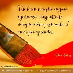 Un buen maestro inspira esperanza, despierta la imaginación y estimula el amor…