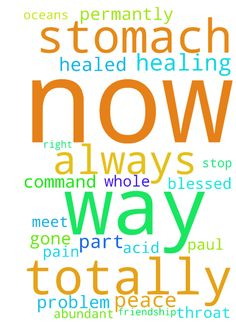 totally abunadnt healing in my stomach throat ear health whole bosy now in jesus -  	please please all pray I need your prayers in jesus name I command my stomach totally healed in every way now normal in every way now functioning perfectly in every way now always I command all every stomach problems symtoms acid reflux all acid problems all discomfort all pain gone totally permantly from my stomach right now permantly never ever to return in jesus name I enjoy my food now my weight is…