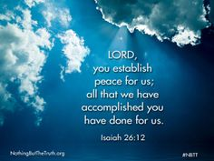 LORD, you established peace for us; all the we have accomplished you have done for us.  Isaiah 26:12