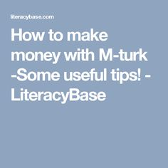 How to make money with M-turk -Some useful tips! - LiteracyBase
