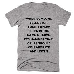 When Someone Yells Stop, I Don't Know If It's In The Name Of Love, It's Hammer Time, Or If I Should Collaborate And Listen T-shirt