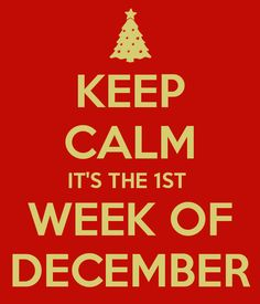 KEEP CALM IT'S THE 1ST  WEEK OF DECEMBER