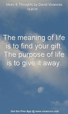 The meaning of life is to find your gift. The purpose of life is to give it away. [December 21st 2015] https://www.youtube.com/watch?v=59UVDlHSDR4