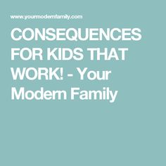 CONSEQUENCES FOR KIDS THAT WORK! - Your Modern Family
