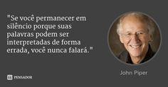 """""""Se você permanecer em silêncio porque suas palavras podem ser interpretadas de forma errada, você nunca falará."""" — John Piper"""