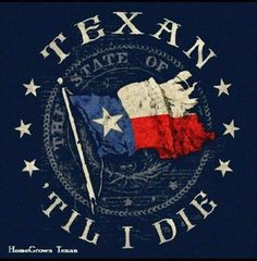 Texan til I die! When I die, I may not go to heaven. But Texas is as close as it gets.