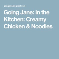 Going Jane: In the Kitchen: Creamy Chicken & Noodles