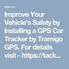 Improve Your Vehicle's Safety by Installing a GPS Car Tracker by Tramigo GPS. For details visit - https://tackk.com/awtz1w