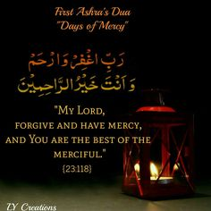 First Ashra – Days of Mercy The first ten days of Ramadan is to seek mercy from Allah, as His mercy is boundless and it is unto us to ask for His mercy to be shower upon us. Dua for First Ashra is:  Translation: O! My Lord forgive and have Mercy and You are the Best of Merciful